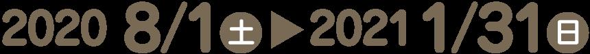 2020年8月1日(土)~2021年1月31日(日)
